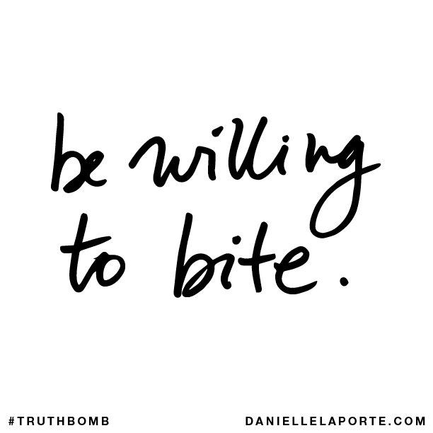 Be willing to bite.