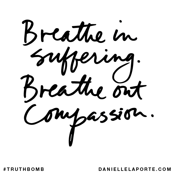 Breathe in suffering. Breathe out compassion.