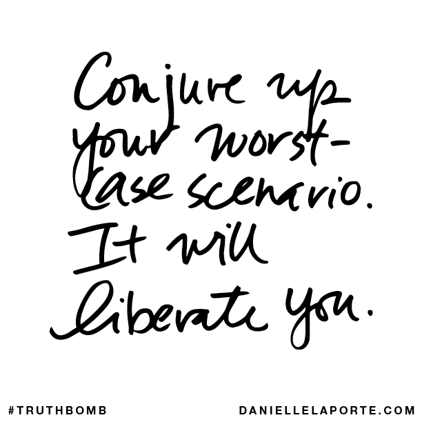 Conjure up your worst-case scenario. It will liberate you.