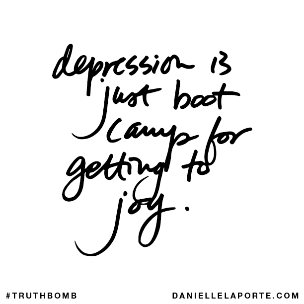 Depression is just boot camp for getting to joy.