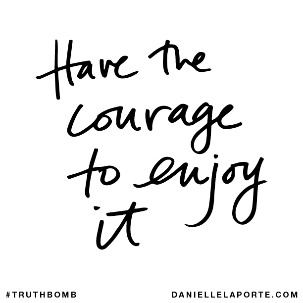 Have the courage to enjoy it.