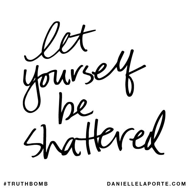 Let yourself be shattered.