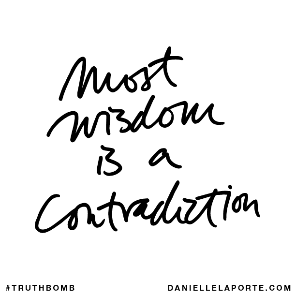 Most wisdom is a contradiction.