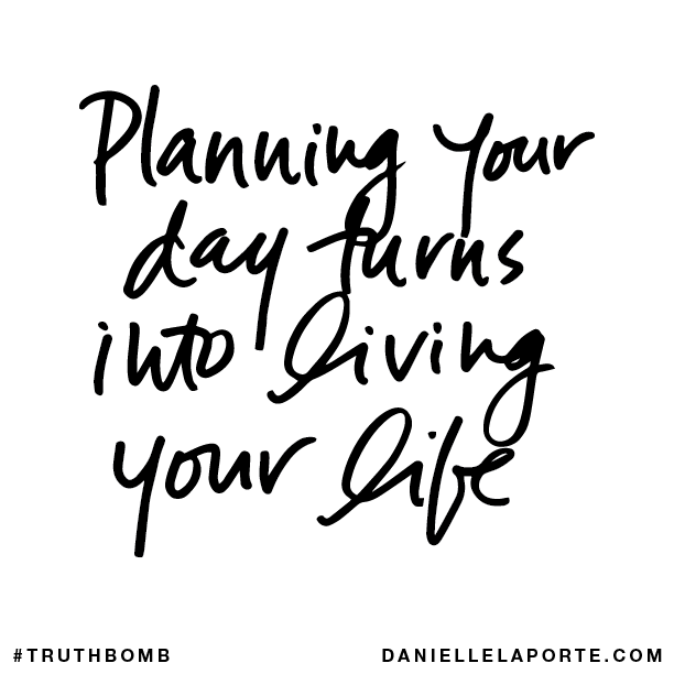 Planning your day turns into living your life.