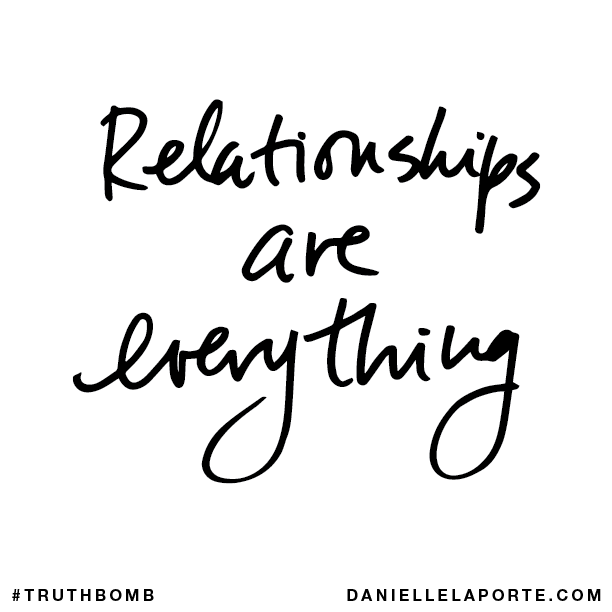 Relationships are everything.