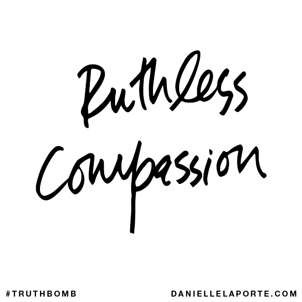 Ruthless compassion.