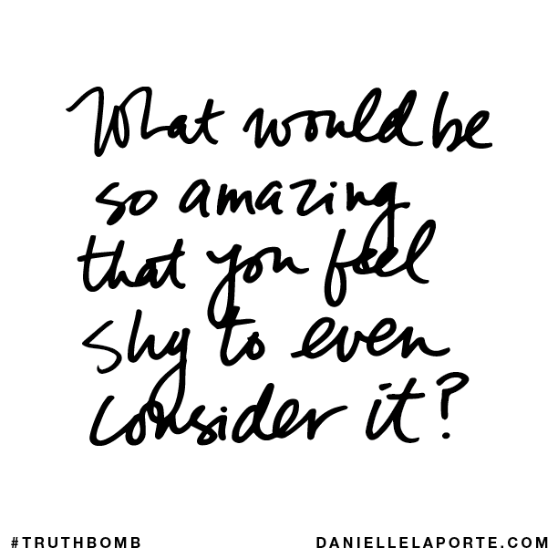 What would be so amazing that you feel shy to even consider it?