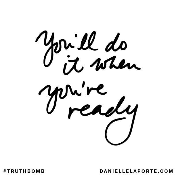 You'll do it when you're ready.