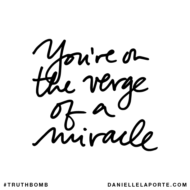 You're on the verge of a miracle.