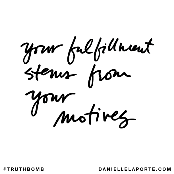 Your fulfillment stems from your motives.