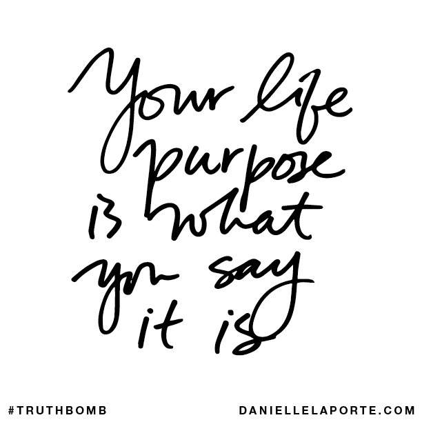 Your life purpose is what you say it is.
