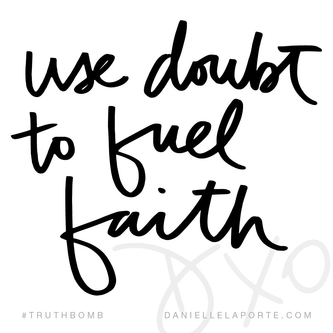 Use doubt to fuel faith.