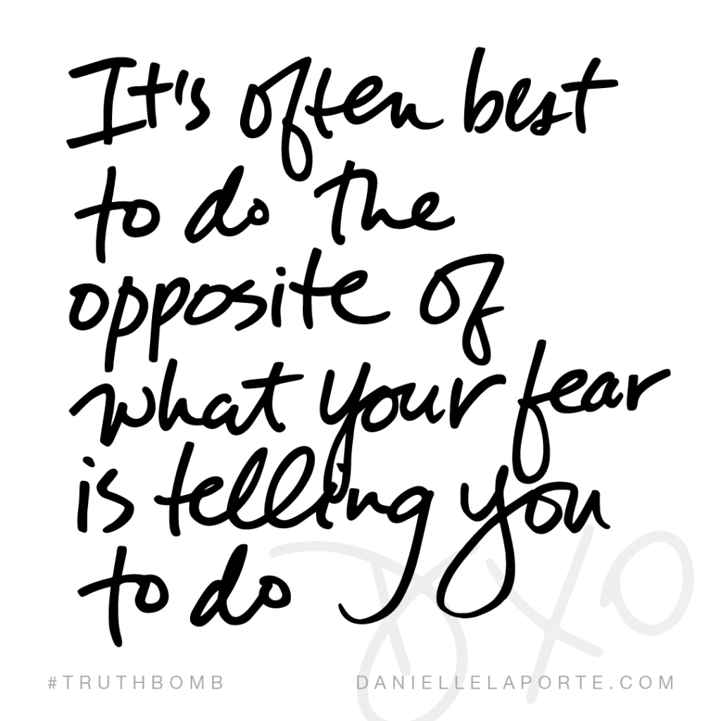 It's often best to do the opposite of what your fear is telling you to do.