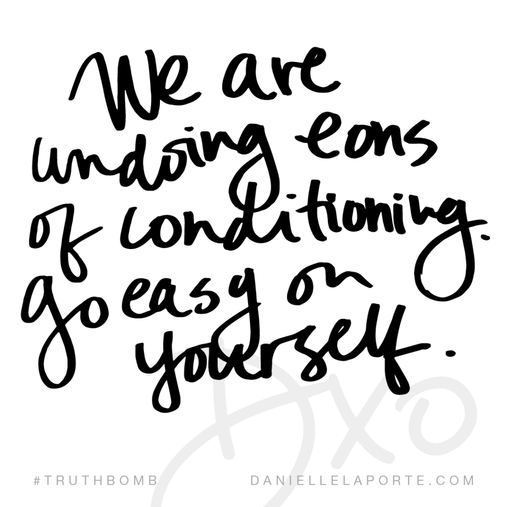 We are undoing eons of conditioning. Go easy on yourself.